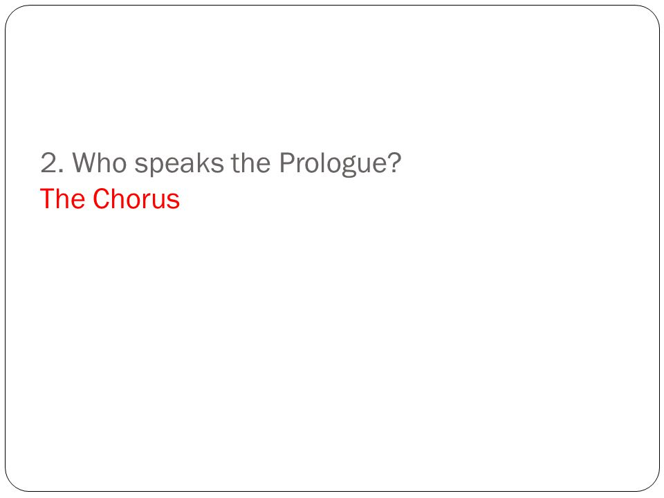 2. Who speaks the Prologue? The Chorus