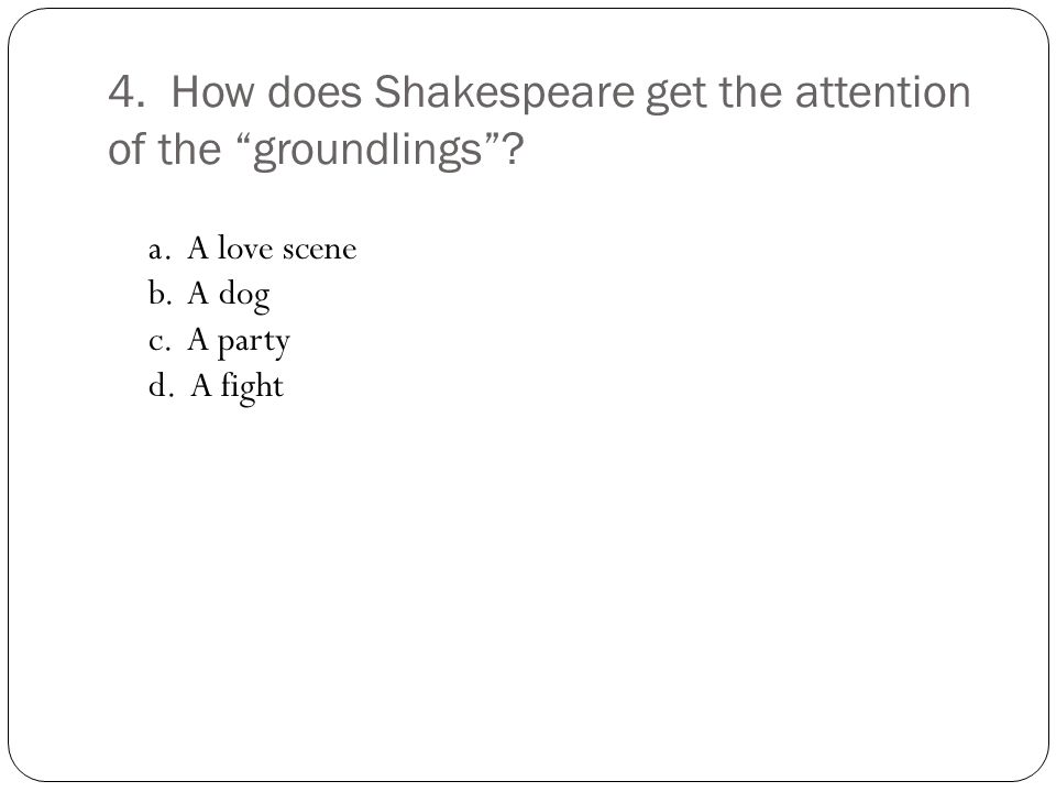 4. How does Shakespeare get the attention of the groundlings .