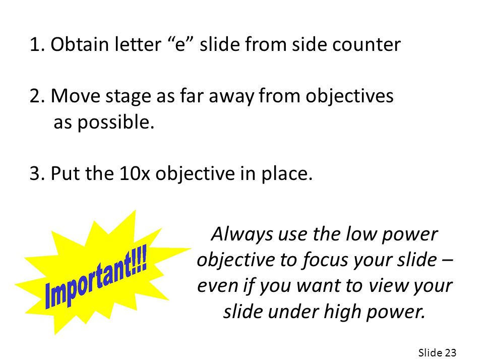 1.Obtain letter e slide from side counter 2. Move stage as far away from objectives as possible.