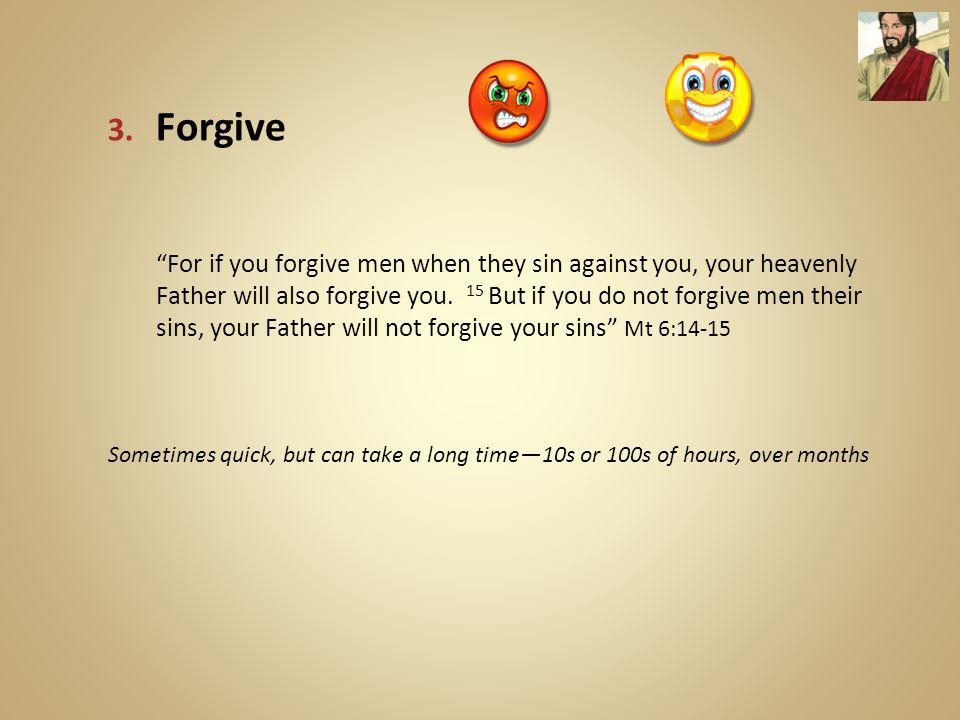 """3. Forgive """"For if you forgive men when they sin against you, your heavenly Father will also forgive you. 15 But if you do not forgive men their sins,"""