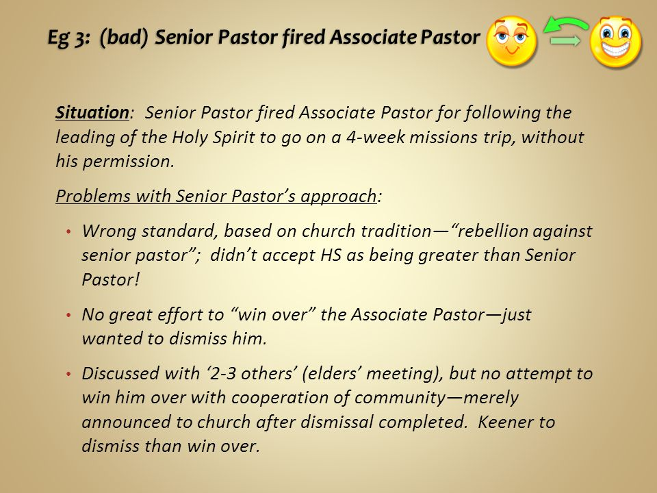 Eg 3: (bad) Senior Pastor fired Associate Pastor Situation: Senior Pastor fired Associate Pastor for following the leading of the Holy Spirit to go on a 4-week missions trip, without his permission.