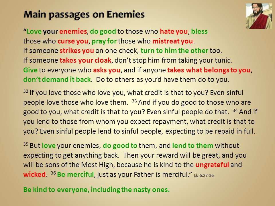 Love your enemies, do good to those who hate you, bless those who curse you, pray for those who mistreat you.