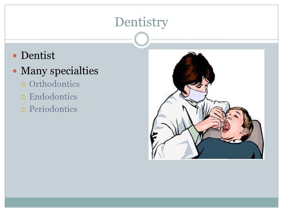 Dentistry Dentist Many specialties  Orthodontics  Endodontics  Periodontics