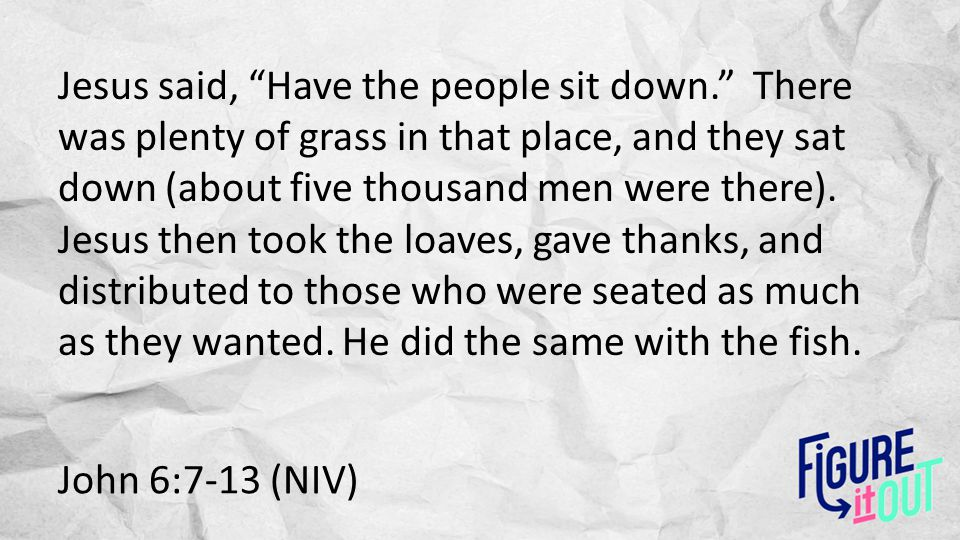 "John 6:7-13 (NIV) Jesus said, ""Have the people sit down."" There was plenty of grass in that place, and they sat down (about five thousand men were the"
