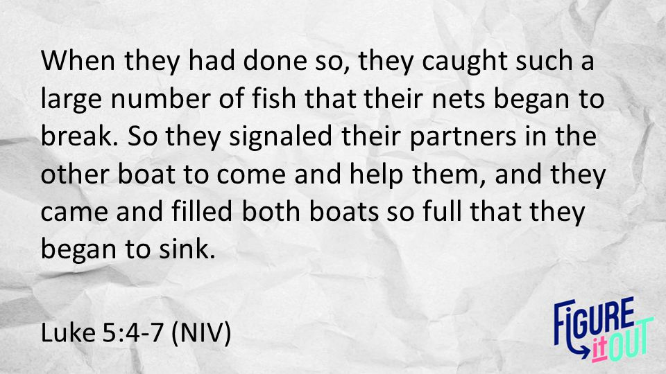Luke 5:4-7 (NIV) When they had done so, they caught such a large number of fish that their nets began to break.