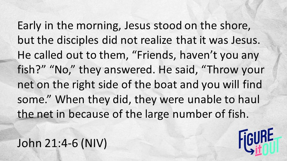 "John 21:4-6 (NIV) Early in the morning, Jesus stood on the shore, but the disciples did not realize that it was Jesus. He called out to them, ""Friends"