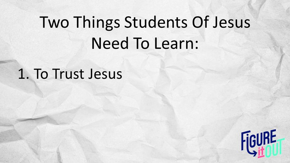Two Things Students Of Jesus Need To Learn: 1.To Trust Jesus