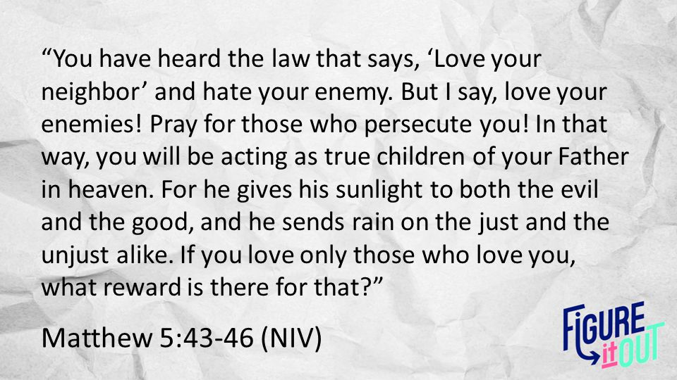 Matthew 5:43-46 (NIV) You have heard the law that says, 'Love your neighbor' and hate your enemy.