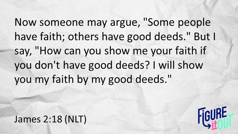 James 2:18 (NLT) Now someone may argue,