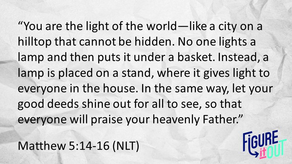 Matthew 5:14-16 (NLT) You are the light of the world—like a city on a hilltop that cannot be hidden.
