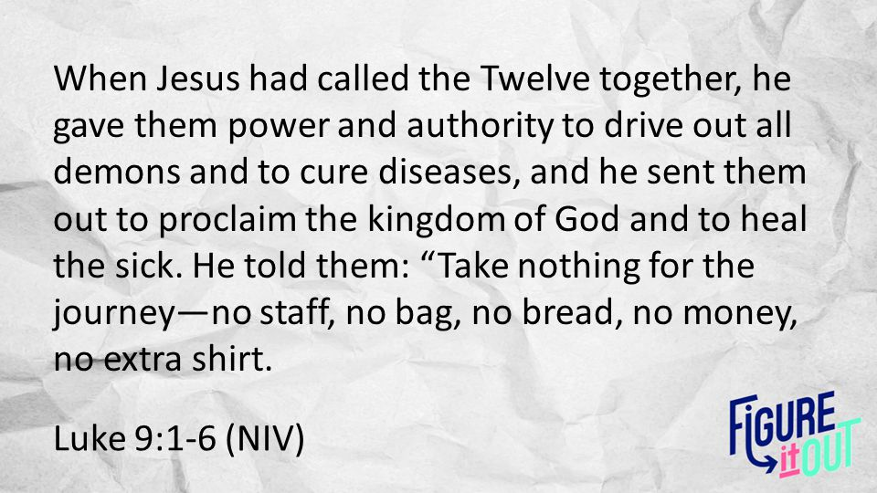 Luke 9:1-6 (NIV) When Jesus had called the Twelve together, he gave them power and authority to drive out all demons and to cure diseases, and he sent