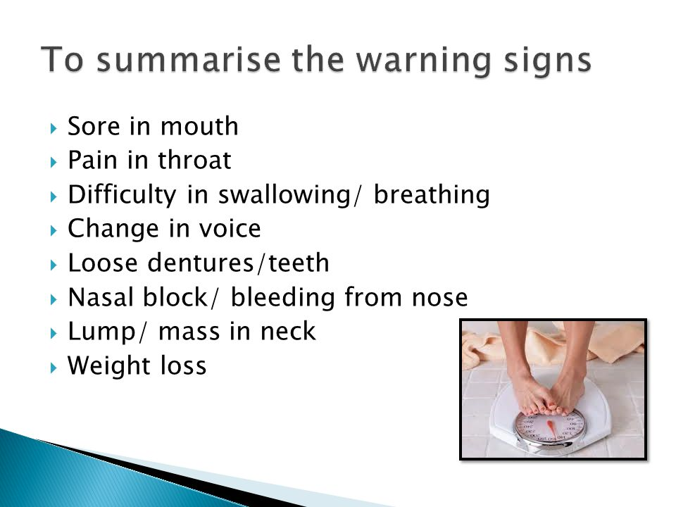  Sore in mouth  Pain in throat  Difficulty in swallowing/ breathing  Change in voice  Loose dentures/teeth  Nasal block/ bleeding from nose  Lump/ mass in neck  Weight loss