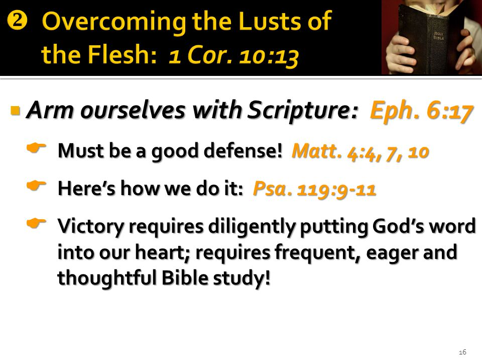  Arm ourselves with Scripture: Eph. 6:17  Must be a good defense.