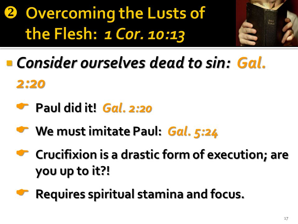  Consider ourselves dead to sin: Gal. 2:20  Paul did it.