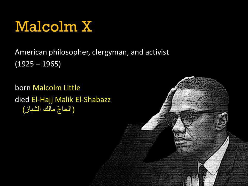 American philosopher, clergyman, and activist (1925 – 1965) born Malcolm Little died El-Hajj Malik El-Shabazz (الحاجّ مالك الشباز) Malcolm X