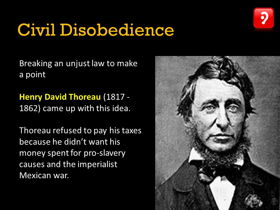 Civil Disobedience Breaking an unjust law to make a point Henry David Thoreau (1817 - 1862) came up with this idea. Thoreau refused to pay his taxes b