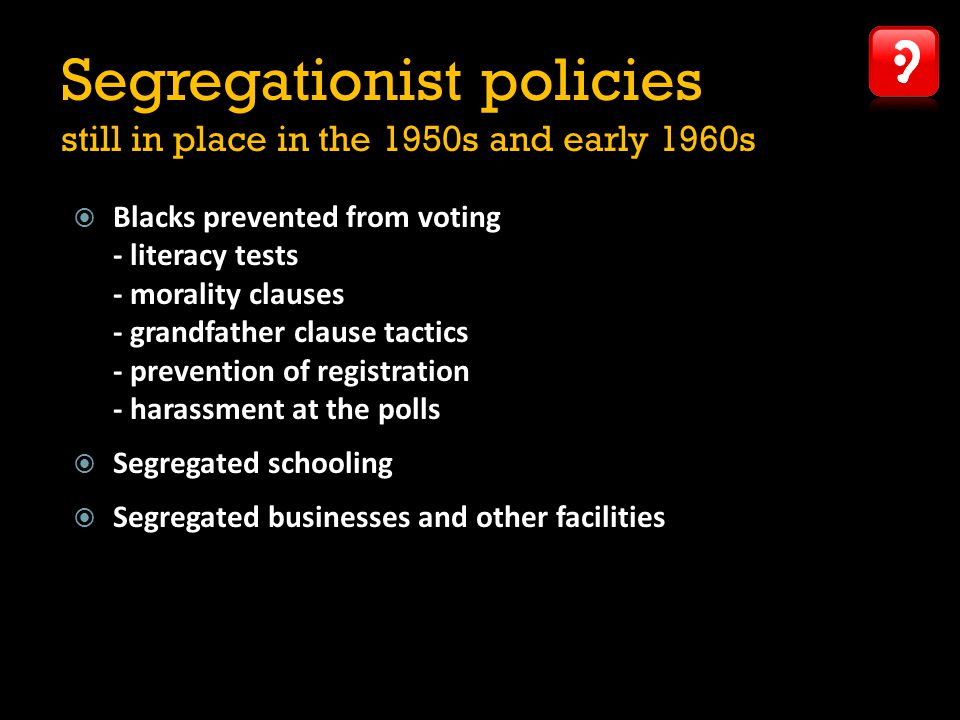 Segregationist policies still in place in the 1950s and early 1960s  Blacks prevented from voting - literacy tests - morality clauses - grandfather clause tactics - prevention of registration - harassment at the polls  Segregated schooling  Segregated businesses and other facilities