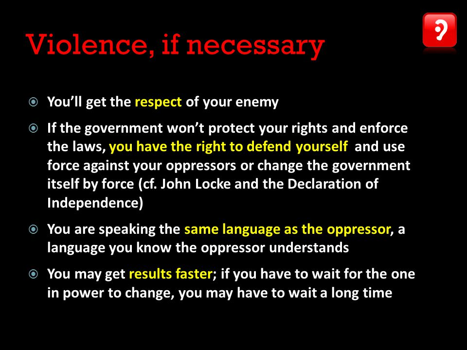 Violence, if necessary  You'll get the respect of your enemy  If the government won't protect your rights and enforce the laws, you have the right to defend yourself and use force against your oppressors or change the government itself by force (cf.