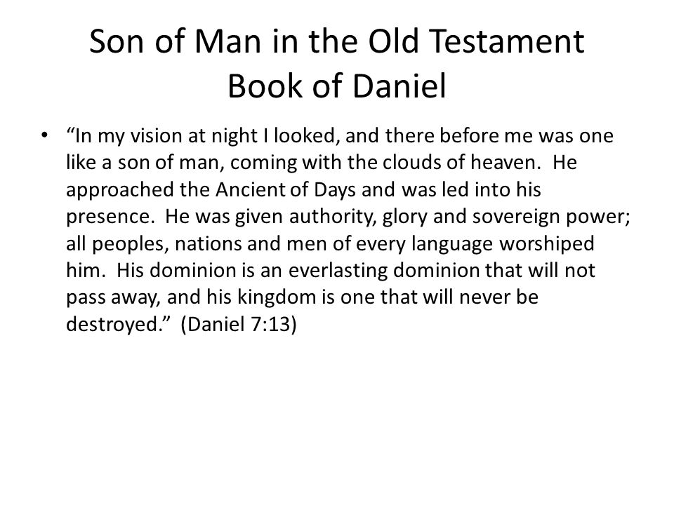 Son of Man in the Old Testament Book of Daniel In my vision at night I looked, and there before me was one like a son of man, coming with the clouds of heaven.