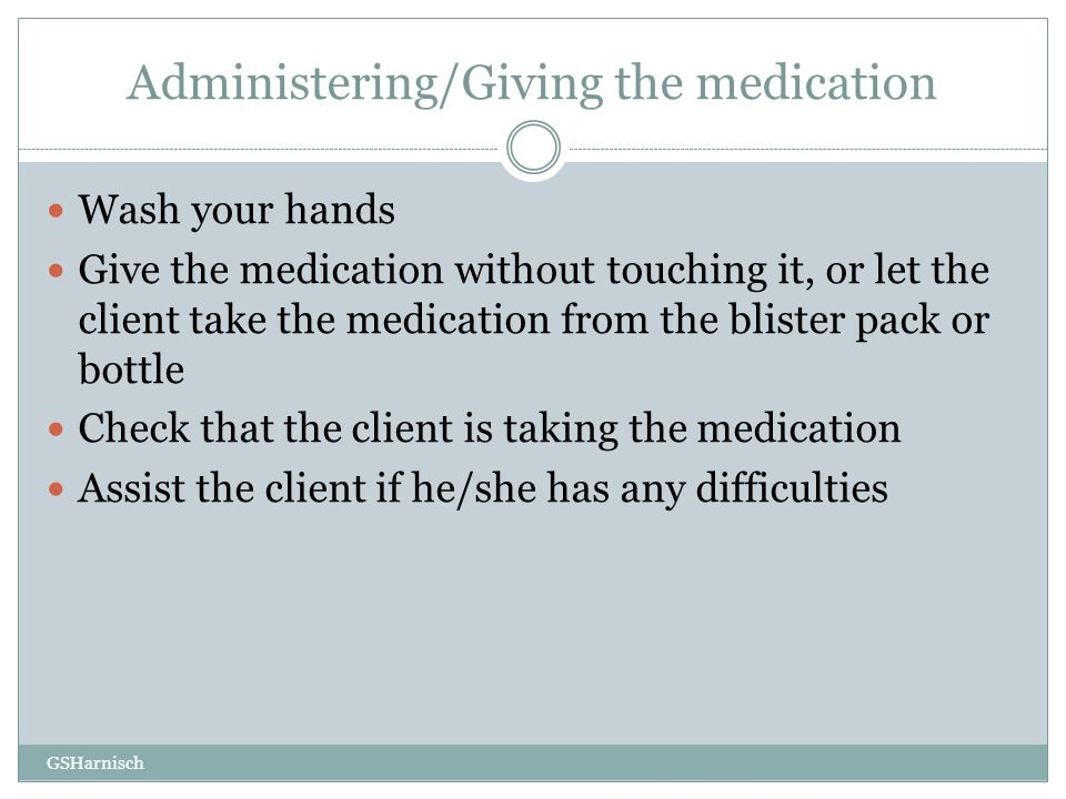 Wash your hands Give the medication without touching it, or let the client take the medication from the blister pack or bottle Check that the client i