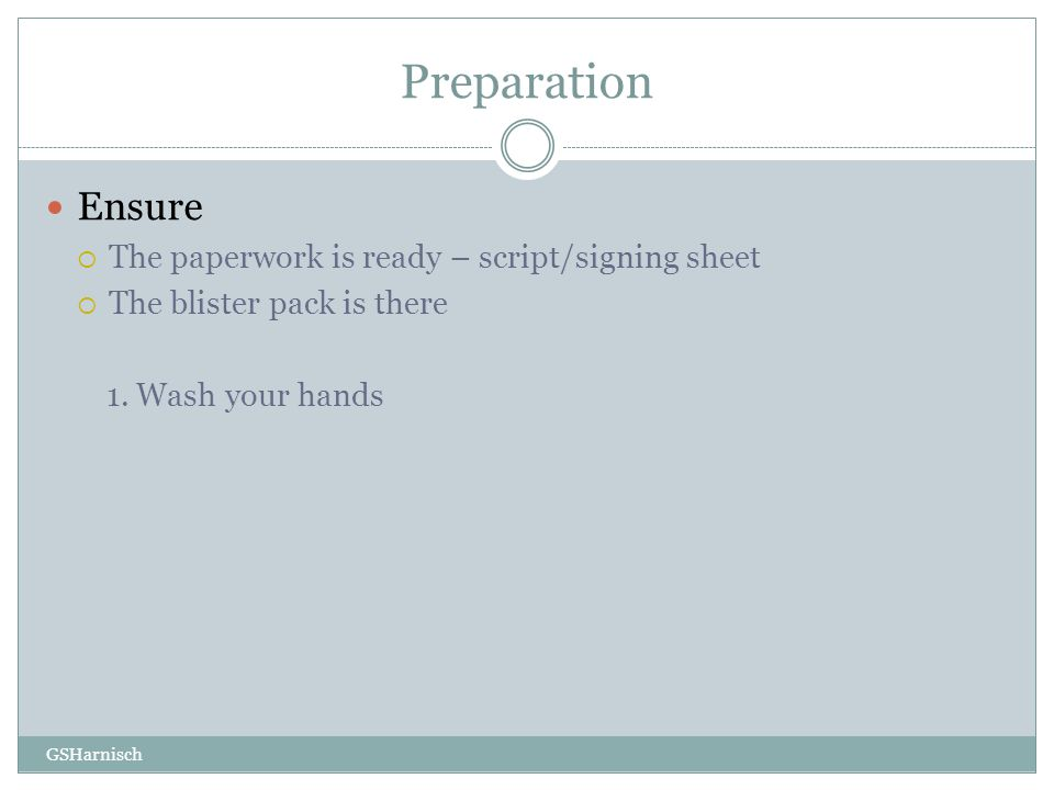 Preparation Ensure  The paperwork is ready – script/signing sheet  The blister pack is there 1. Wash your hands GSHarnisch