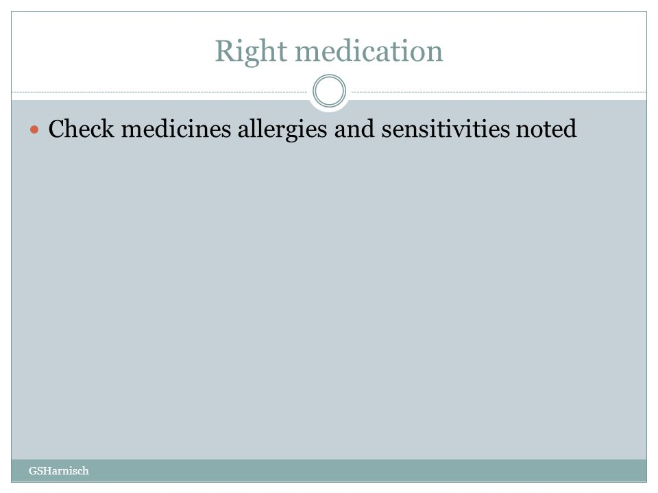 Right medication Check medicines allergies and sensitivities noted GSHarnisch