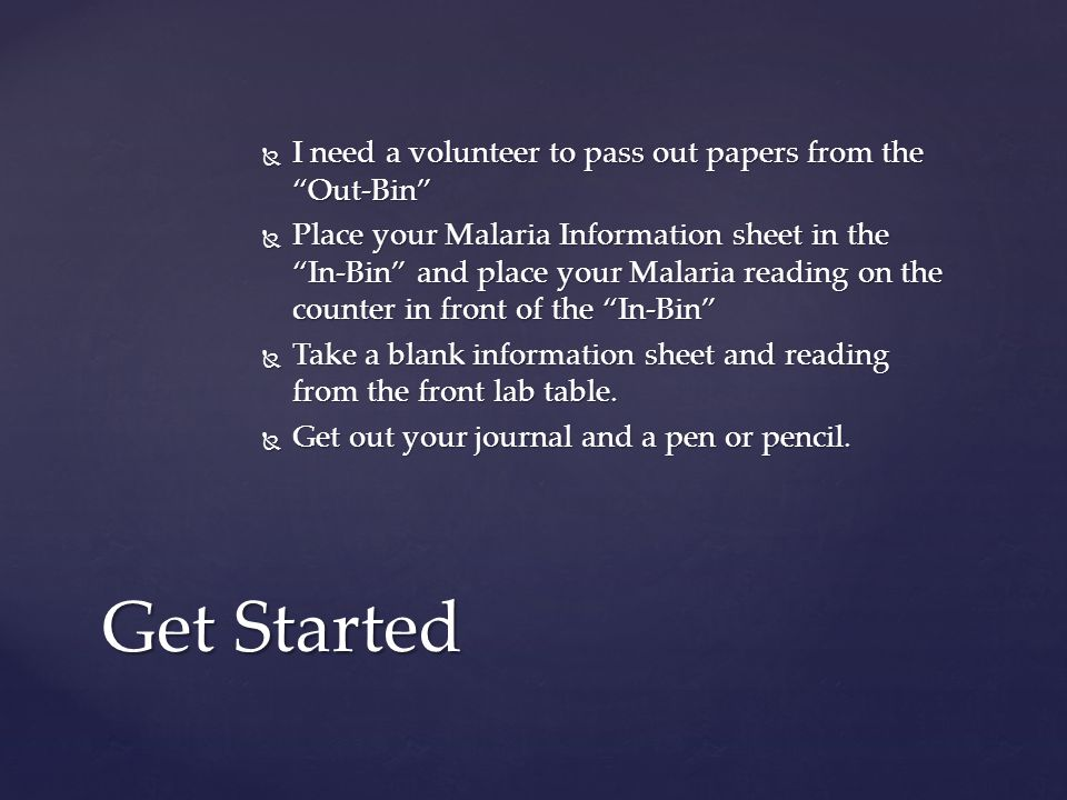  I need a volunteer to pass out papers from the Out-Bin  Place your Malaria Information sheet in the In-Bin and place your Malaria reading on the counter in front of the In-Bin  Take a blank information sheet and reading from the front lab table.