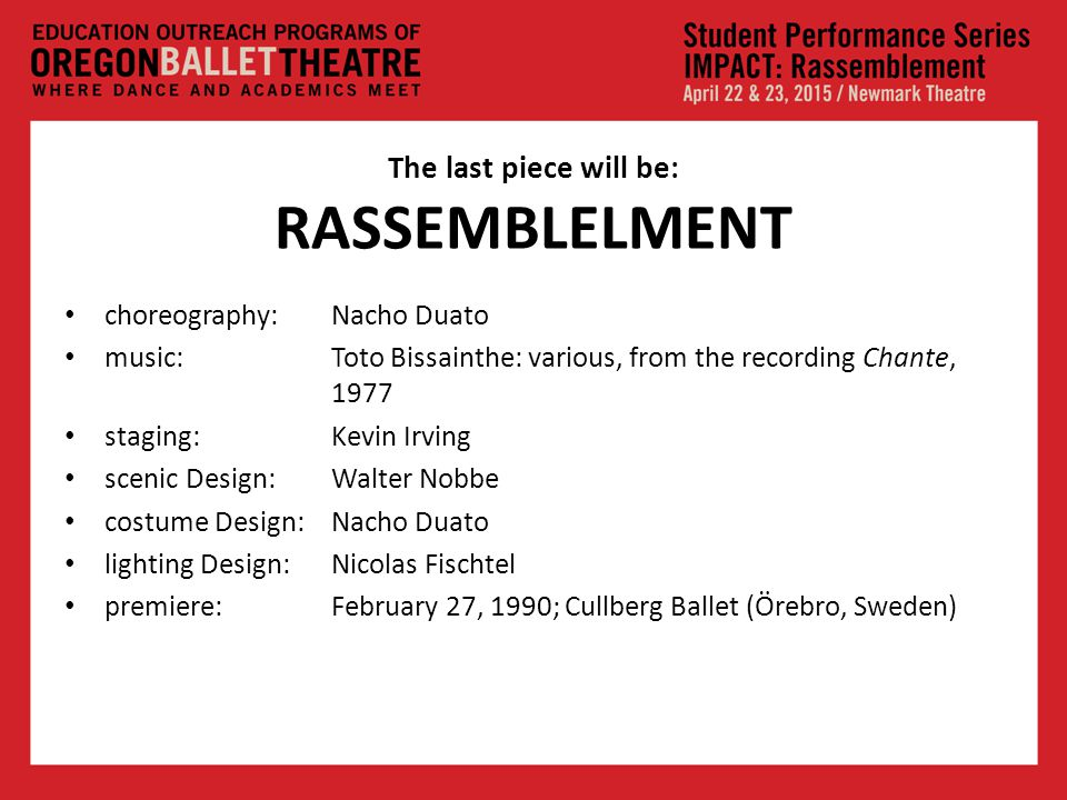 The last piece will be: RASSEMBLELMENT choreography: Nacho Duato music: Toto Bissainthe: various, from the recording Chante, 1977 staging: Kevin Irving scenic Design: Walter Nobbe costume Design: Nacho Duato lighting Design: Nicolas Fischtel premiere: February 27, 1990; Cullberg Ballet (Örebro, Sweden)