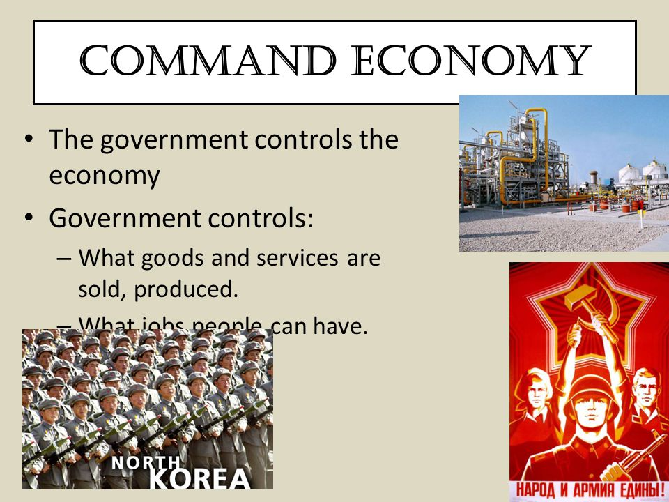 Command Economy The government controls the economy Government controls: – What goods and services are sold, produced. – What jobs people can have.