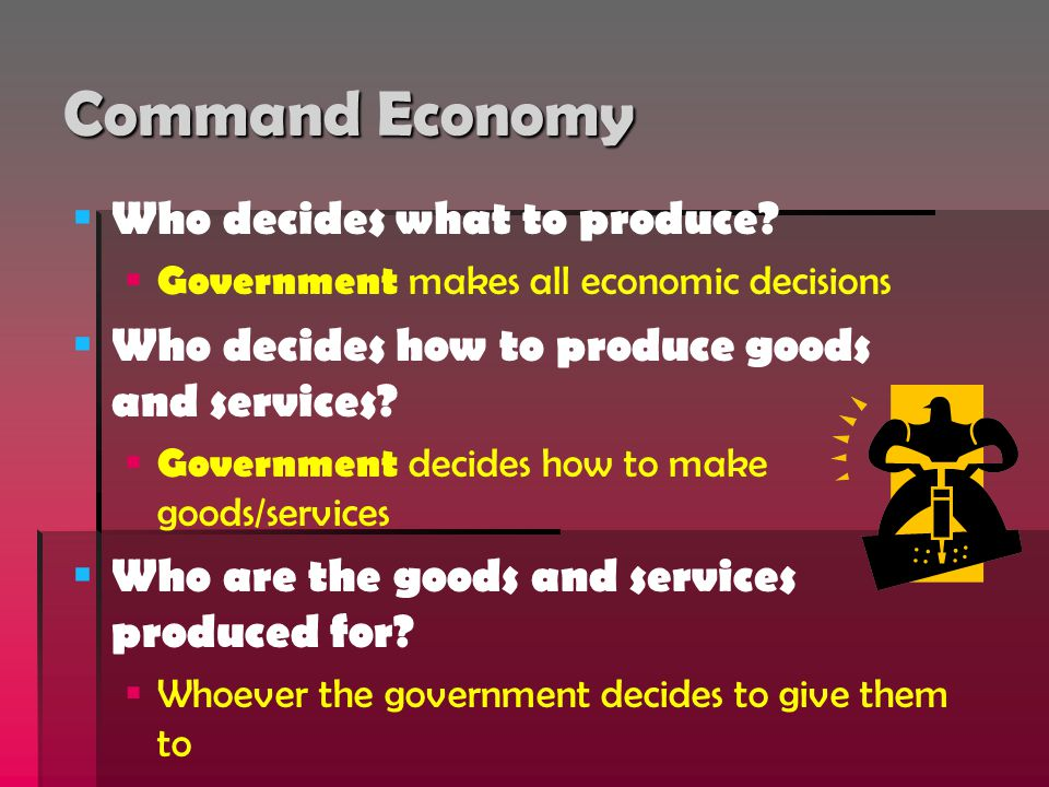Command Economy   Who decides what to produce?   Government makes all economic decisions   Who decides how to produce goods and services?   Go