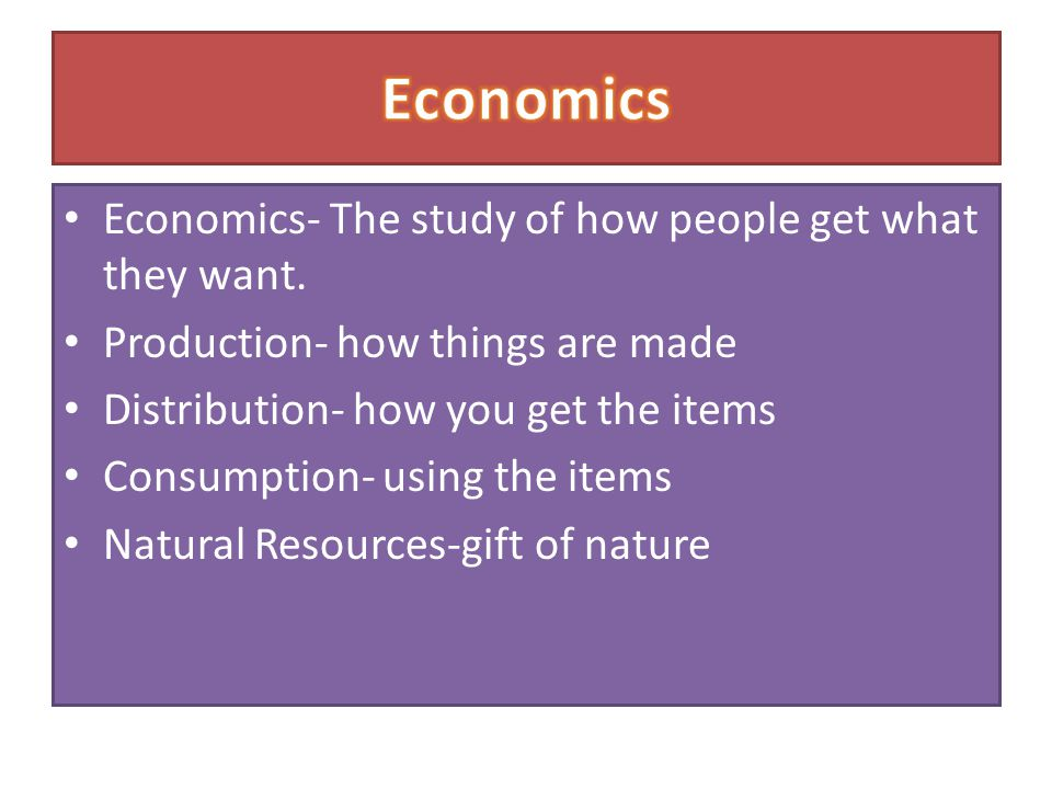 Economics- The study of how people get what they want. Production- how things are made Distribution- how you get the items Consumption- using the item