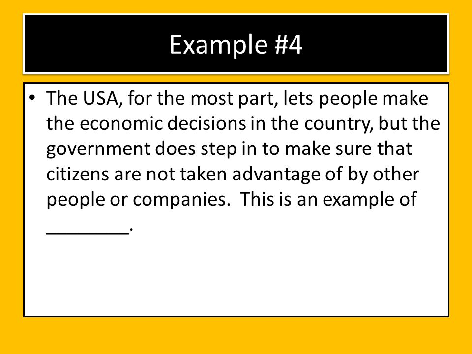 Example #4 The USA, for the most part, lets people make the economic decisions in the country, but the government does step in to make sure that citiz