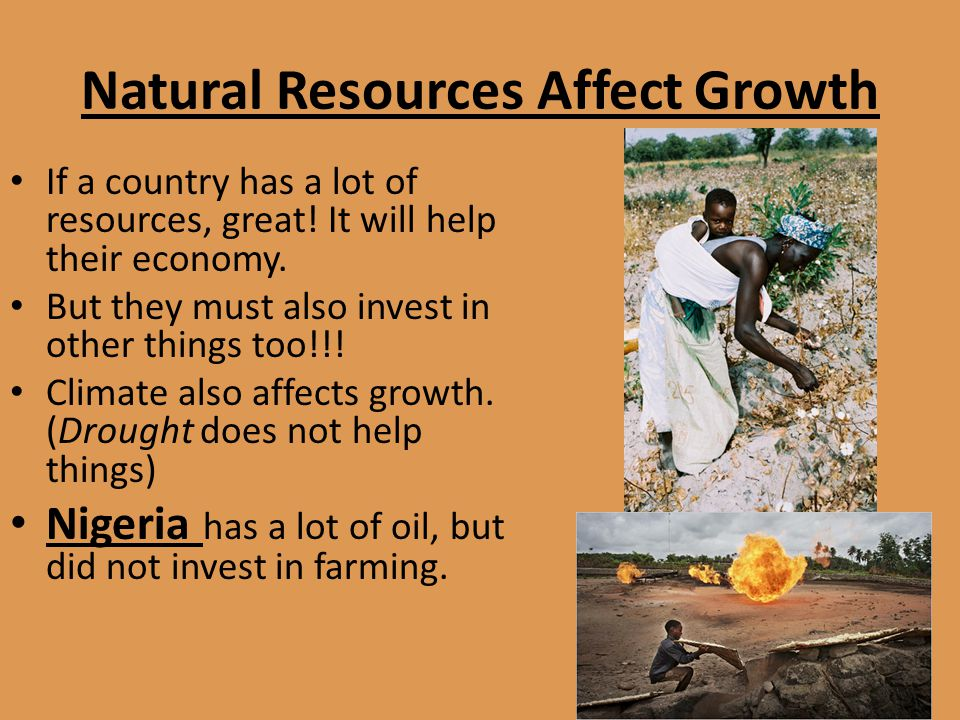 Natural Resources Affect Growth If a country has a lot of resources, great! It will help their economy. But they must also invest in other things too!