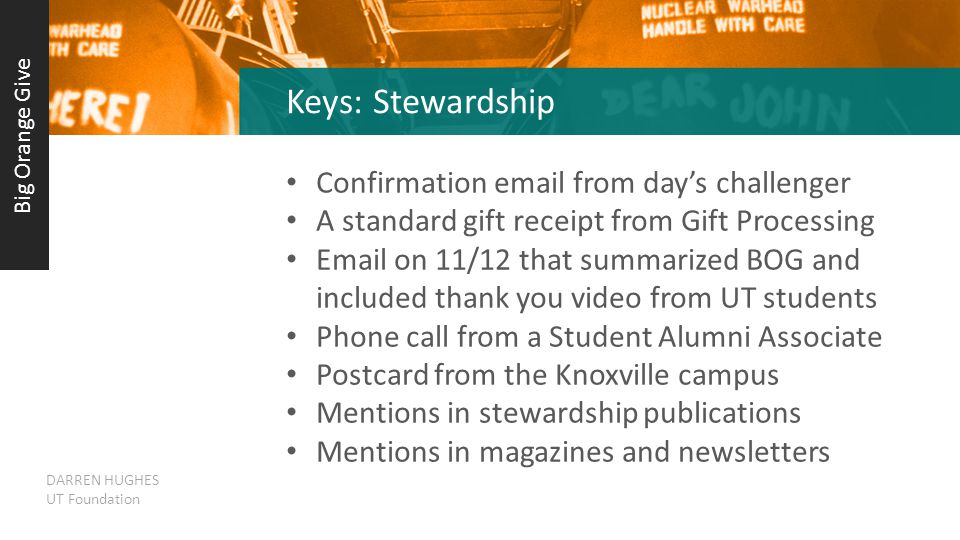 Keys: Stewardship Confirmation email from day's challenger A standard gift receipt from Gift Processing Email on 11/12 that summarized BOG and included thank you video from UT students Phone call from a Student Alumni Associate Postcard from the Knoxville campus Mentions in stewardship publications Mentions in magazines and newsletters Big Orange Give DARREN HUGHES UT Foundation