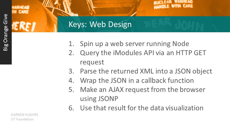 Keys: Web Design 1.Spin up a web server running Node 2.Query the iModules API via an HTTP GET request 3.Parse the returned XML into a JSON object 4.Wrap the JSON in a callback function 5.Make an AJAX request from the browser using JSONP 6.Use that result for the data visualization Big Orange Give DARREN HUGHES UT Foundation