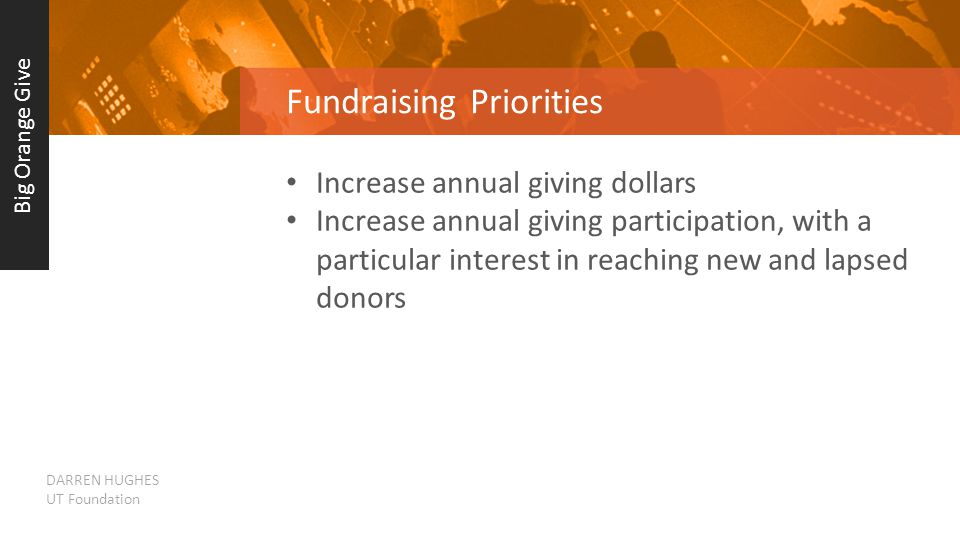 Fundraising Priorities Increase annual giving dollars Increase annual giving participation, with a particular interest in reaching new and lapsed donors Big Orange Give DARREN HUGHES UT Foundation