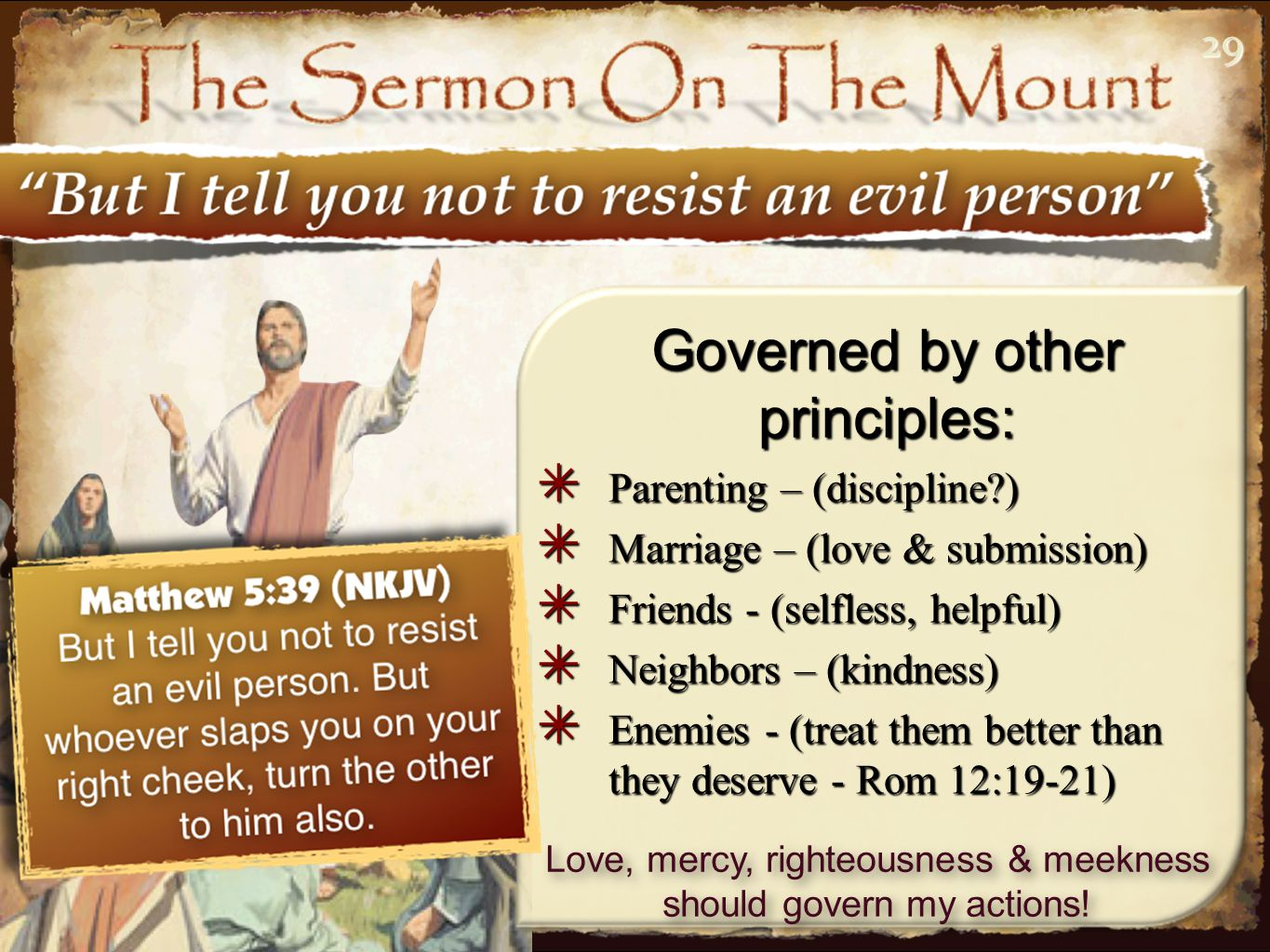 2929 Governed by other principles: ✴ Parenting – (discipline ) ✴ Marriage – (love & submission) ✴ Friends - (selfless, helpful) ✴ Neighbors – (kindness) ✴ Enemies - (treat them better than they deserve - Rom 12:19-21) Love, mercy, righteousness & meekness should govern my actions!