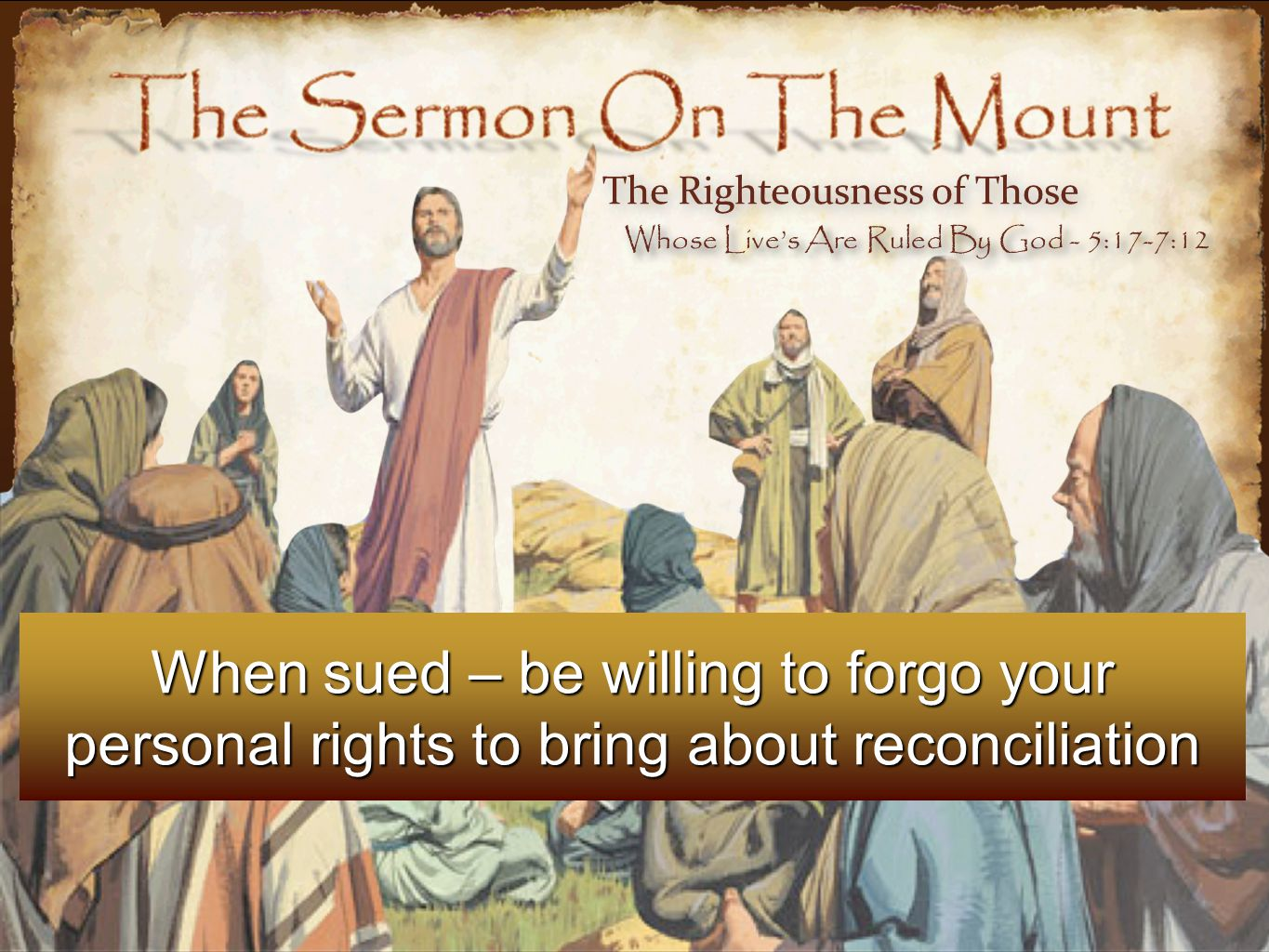 When sued – be willing to forgo your personal rights to bring about reconciliation The Righteousness of Those Whose Live's Are Ruled By God - 5:17-7:12