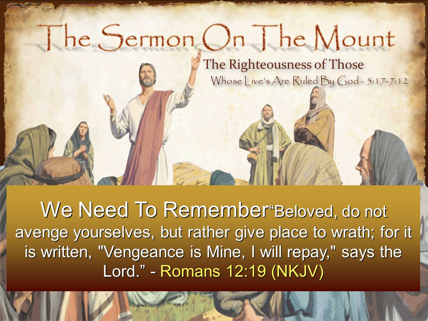 We Need To Remember Beloved, do not avenge yourselves, but rather give place to wrath; for it is written, Vengeance is Mine, I will repay, says the Lord. - Romans 12:19 (NKJV) The Righteousness of Those Whose Live's Are Ruled By God - 5:17-7:12