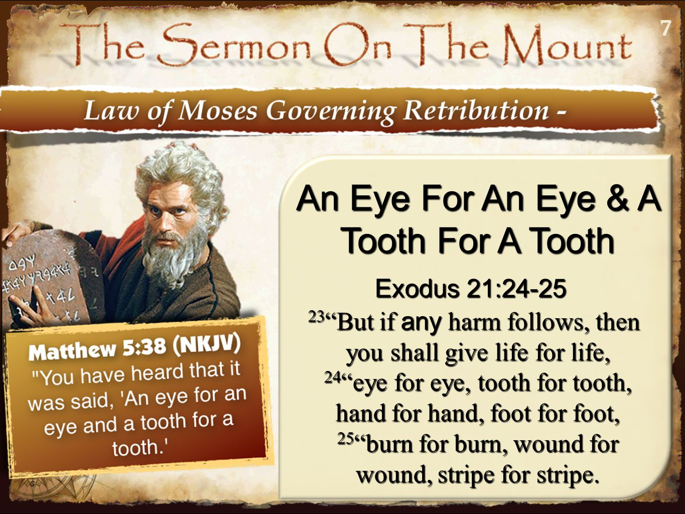 77 An Eye For An Eye & A Tooth For A Tooth Exodus 21:24-25 23 But if any harm follows, then you shall give life for life, 24 eye for eye, tooth for tooth, hand for hand, foot for foot, 25 burn for burn, wound for wound, stripe for stripe.