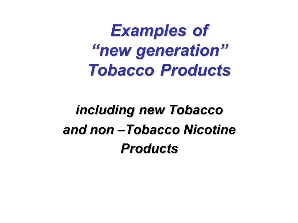 Examples of new generation Tobacco Products including new Tobacco and non –Tobacco Nicotine Products