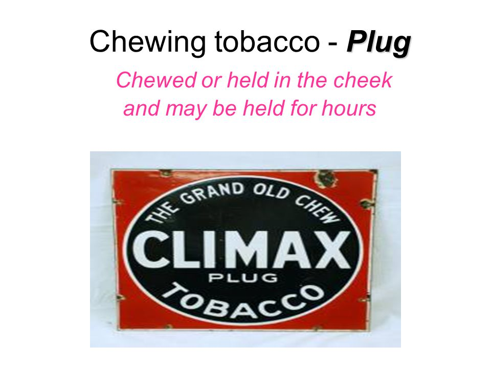 Plug Chewing tobacco - Plug Chewed or held in the cheek and may be held for hours