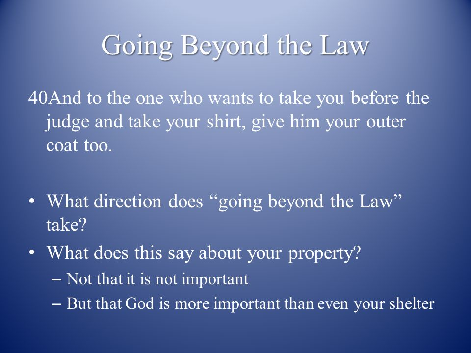 Going Beyond the Law 40And to the one who wants to take you before the judge and take your shirt, give him your outer coat too.