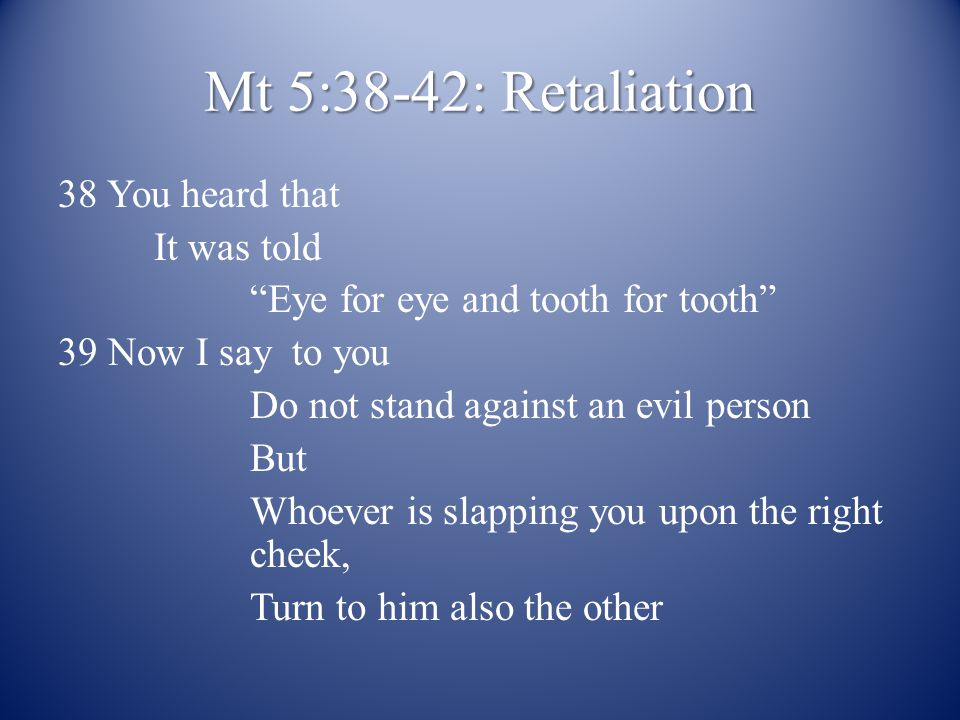 Mt 5:38-42: Retaliation 38 You heard that It was told Eye for eye and tooth for tooth 39 Now I say to you Do not stand against an evil person But Whoever is slapping you upon the right cheek, Turn to him also the other