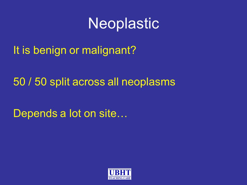 Neoplastic It is benign or malignant 50 / 50 split across all neoplasms Depends a lot on site…