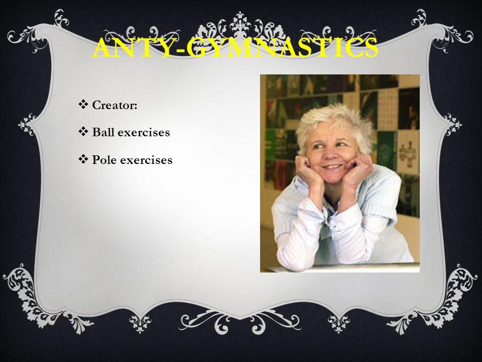 ANTY-GYMNASTICS  Creator:  Ball exercises  Pole exercises