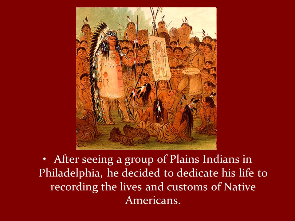 After seeing a group of Plains Indians in Philadelphia, he decided to dedicate his life to recording the lives and customs of Native Americans.