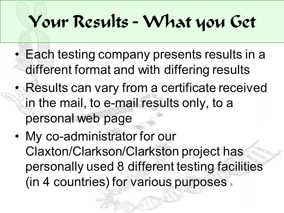 Your Results – What you Get Each testing company presents results in a different format and with differing results Results can vary from a certificate received in the mail, to e-mail results only, to a personal web page My co-administrator for our Claxton/Clarkson/Clarkston project has personally used 8 different testing facilities (in 4 countries) for various purposes >