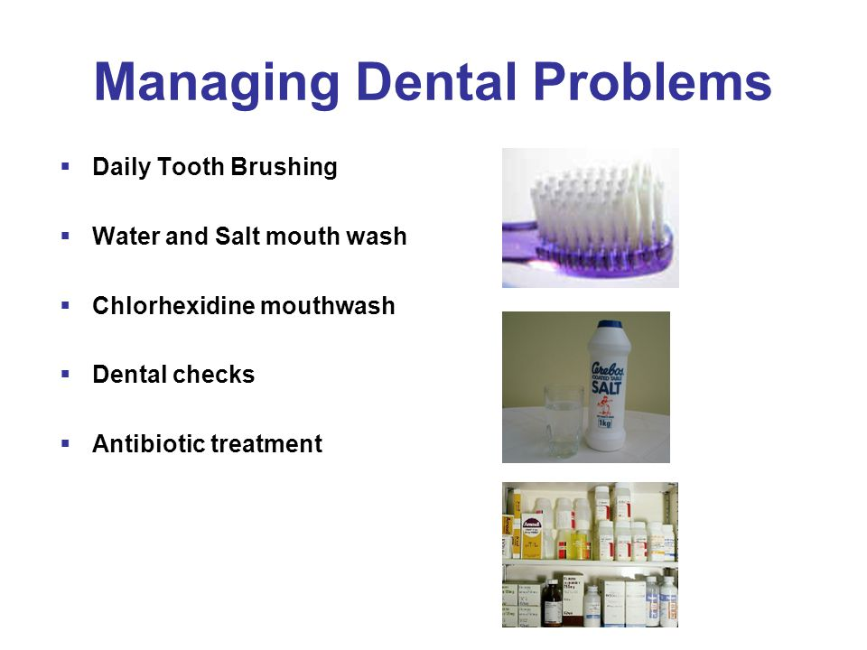 Managing Dental Problems  Daily Tooth Brushing  Water and Salt mouth wash  Chlorhexidine mouthwash  Dental checks  Antibiotic treatment