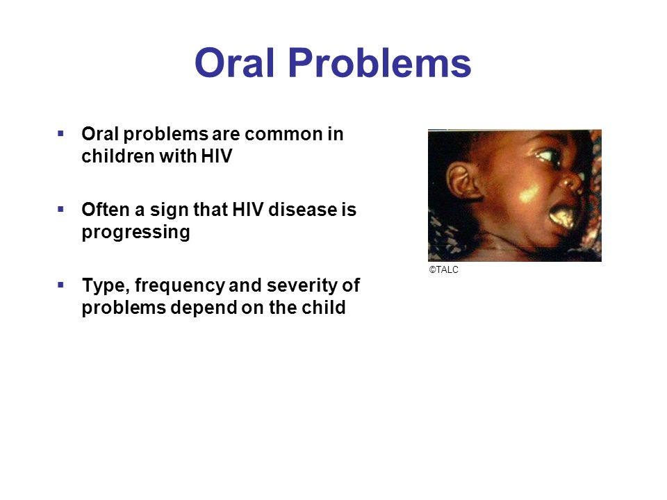 Oral Problems  Oral problems are common in children with HIV  Often a sign that HIV disease is progressing  Type, frequency and severity of problem